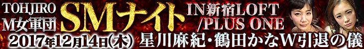 TOHJIRO M女軍団 SMナイトIN新宿LOFT/PLUS ONE【 星川麻紀・鶴田かなW引退の儀】開催決定!